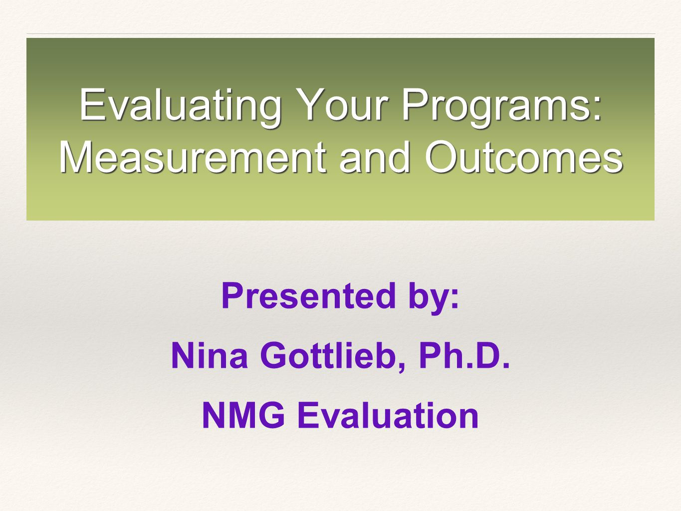 Evaluating Your Programs: Measurement and Outcomes Presented by: Nina Gottlieb, Ph.D.