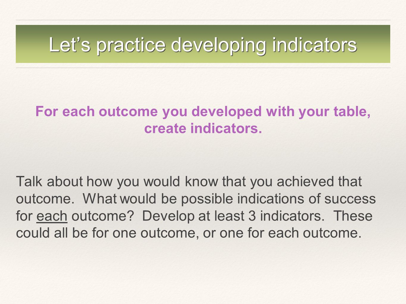 Let's practice developing indicators For each outcome you developed with your table, create indicators.