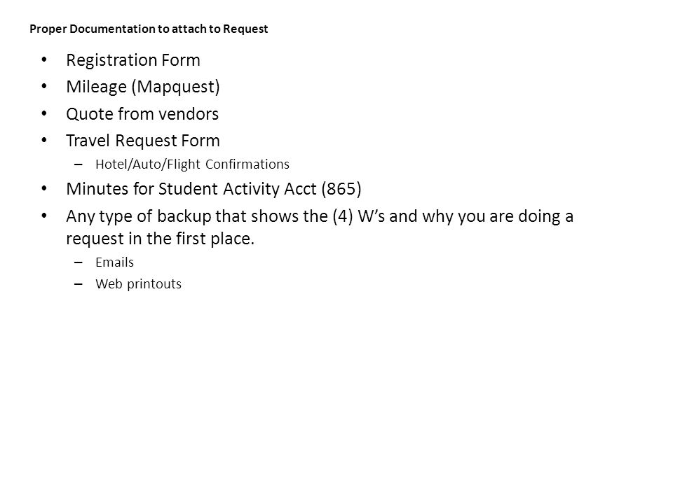 Proper Documentation to attach to Request Registration Form Mileage (Mapquest) Quote from vendors Travel Request Form – Hotel/Auto/Flight Confirmations Minutes for Student Activity Acct (865) Any type of backup that shows the (4) W's and why you are doing a request in the first place.