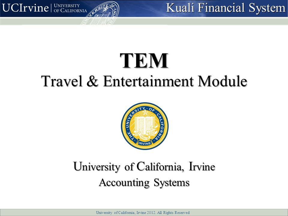 University of California, Irvine 2012. All Rights Reserved TEM Travel & Entertainment Module U niversity of C alifornia, I rvine Accounting Systems Ku