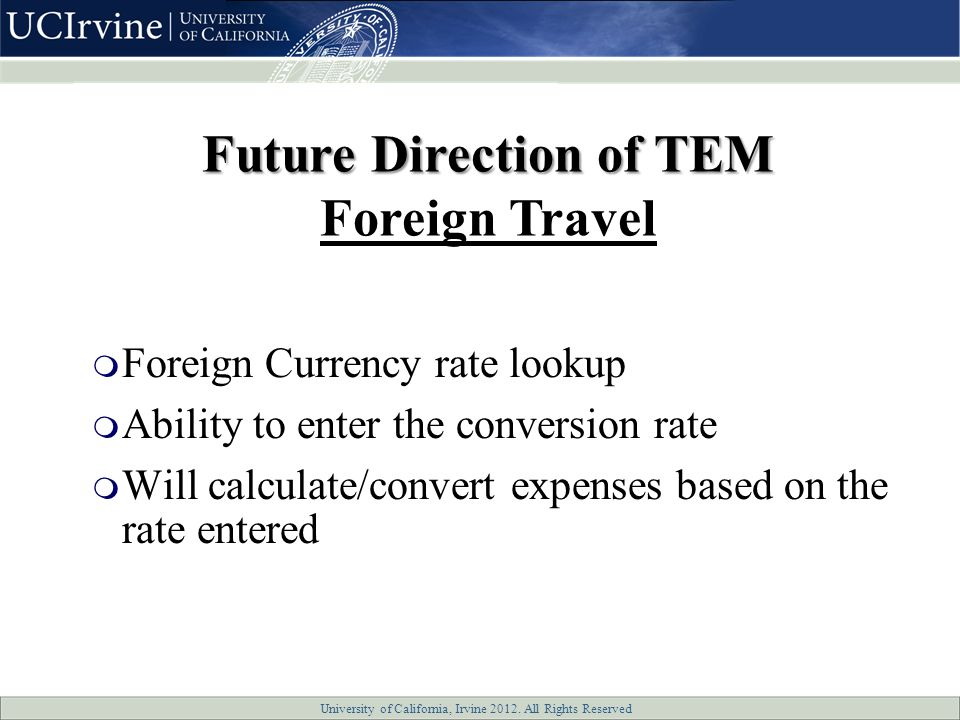 University of California, Irvine 2012. All Rights Reserved  Foreign Currency rate lookup  Ability to enter the conversion rate  Will calculate/conv