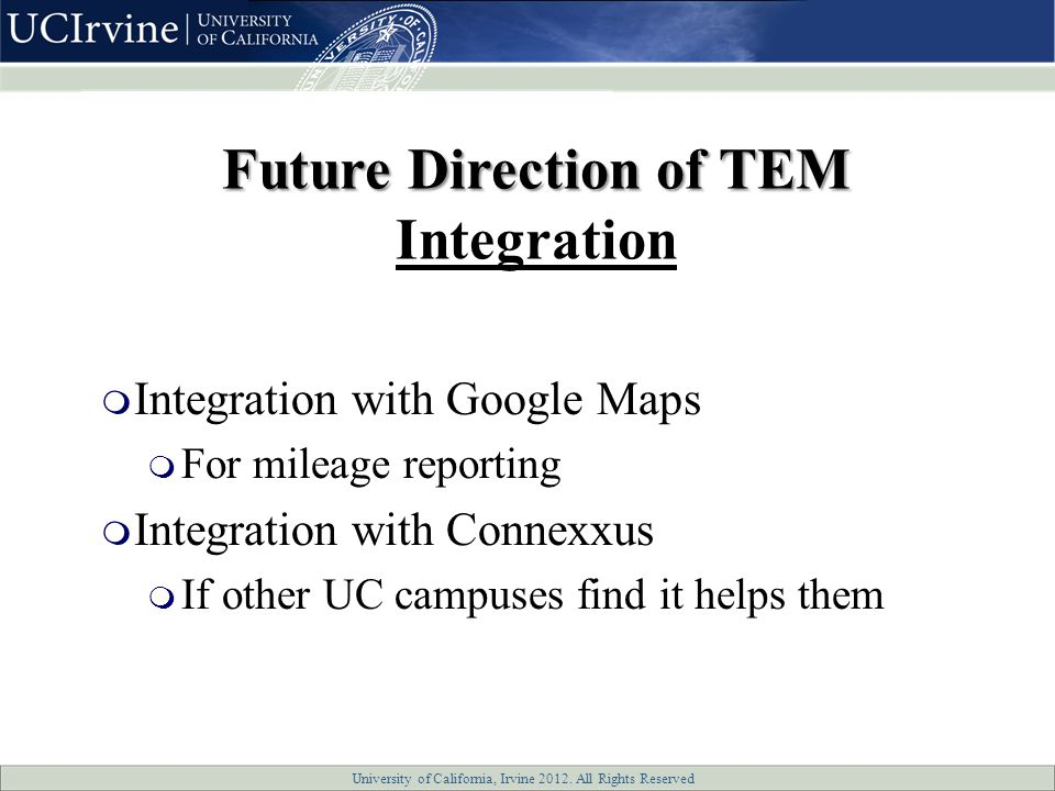 University of California, Irvine 2012. All Rights Reserved  Integration with Google Maps  For mileage reporting  Integration with Connexxus  If ot