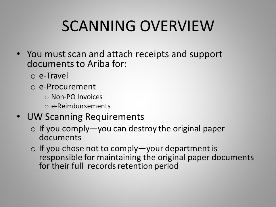 SCANNING OVERVIEW You must scan and attach receipts and support documents to Ariba for: o e-Travel o e-Procurement o Non-PO Invoices o e-Reimbursements UW Scanning Requirements o If you comply—you can destroy the original paper documents o If you chose not to comply—your department is responsible for maintaining the original paper documents for their full records retention period