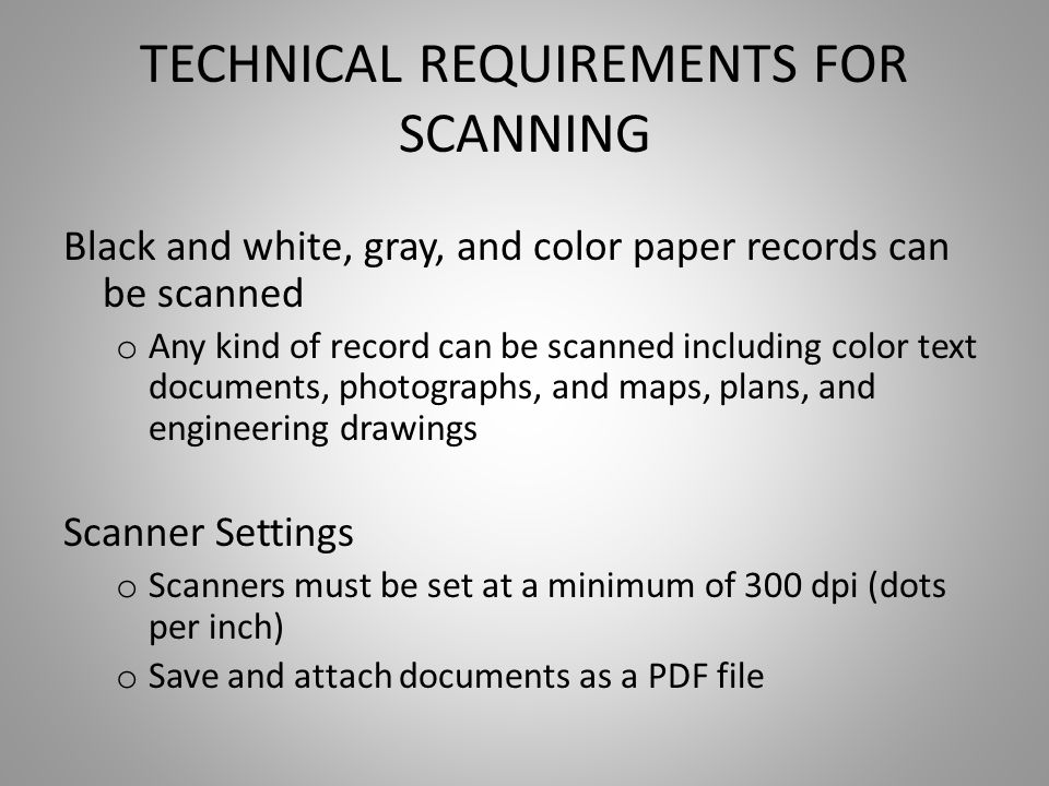 TECHNICAL REQUIREMENTS FOR SCANNING Black and white, gray, and color paper records can be scanned o Any kind of record can be scanned including color text documents, photographs, and maps, plans, and engineering drawings Scanner Settings o Scanners must be set at a minimum of 300 dpi (dots per inch) o Save and attach documents as a PDF file