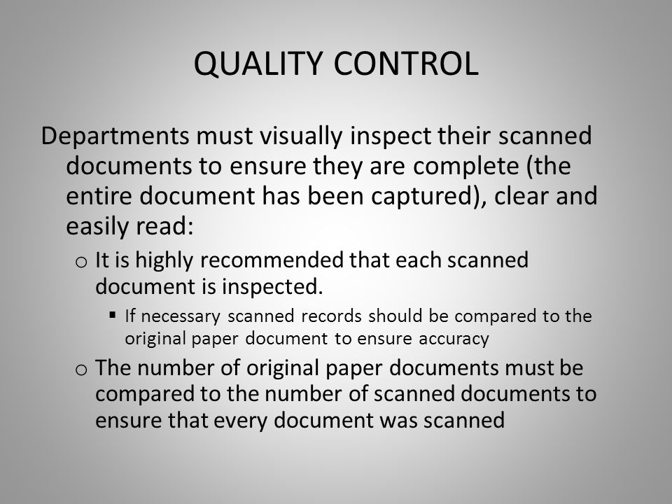QUALITY CONTROL Departments must visually inspect their scanned documents to ensure they are complete (the entire document has been captured), clear and easily read: o It is highly recommended that each scanned document is inspected.