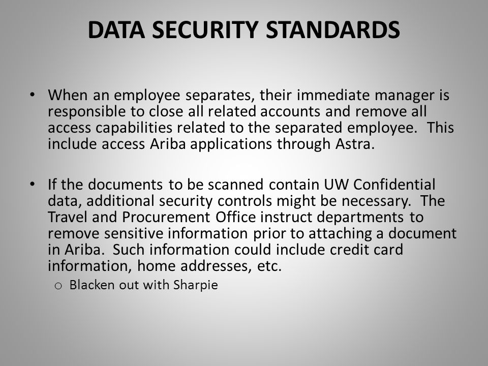 DATA SECURITY STANDARDS When an employee separates, their immediate manager is responsible to close all related accounts and remove all access capabilities related to the separated employee.