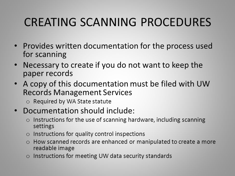 CREATING SCANNING PROCEDURES Provides written documentation for the process used for scanning Necessary to create if you do not want to keep the paper records A copy of this documentation must be filed with UW Records Management Services o Required by WA State statute Documentation should include: o Instructions for the use of scanning hardware, including scanning settings o Instructions for quality control inspections o How scanned records are enhanced or manipulated to create a more readable image o Instructions for meeting UW data security standards