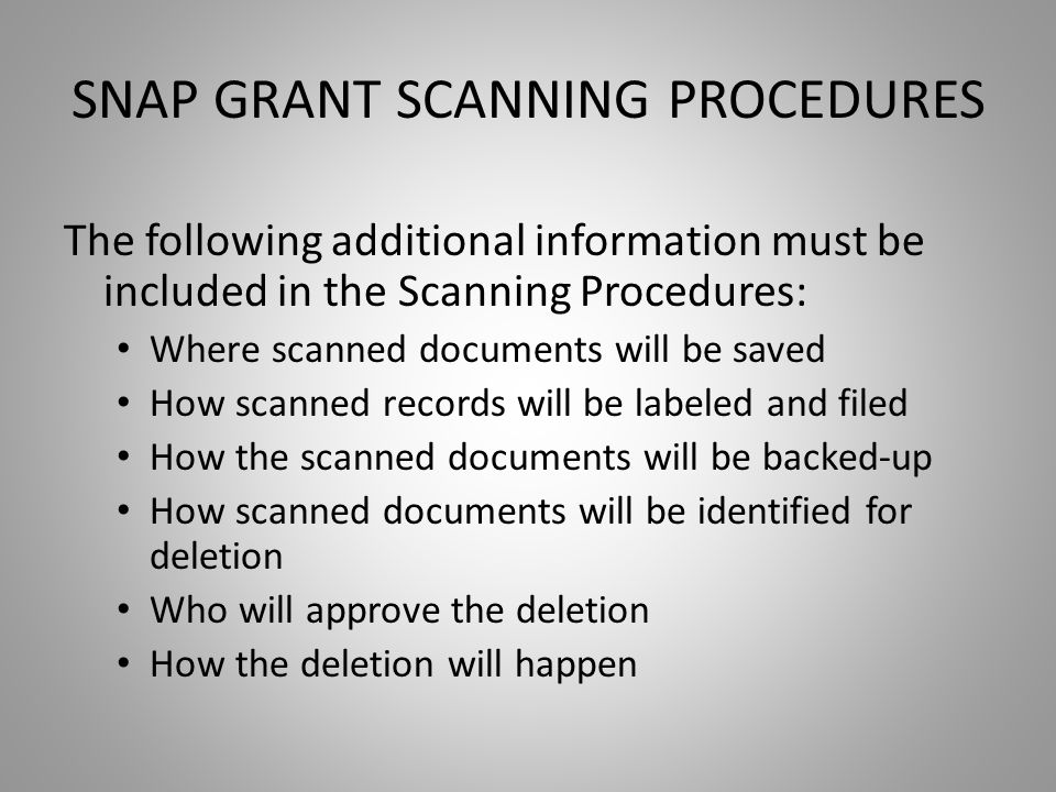 SNAP GRANT SCANNING PROCEDURES The following additional information must be included in the Scanning Procedures: Where scanned documents will be saved How scanned records will be labeled and filed How the scanned documents will be backed-up How scanned documents will be identified for deletion Who will approve the deletion How the deletion will happen