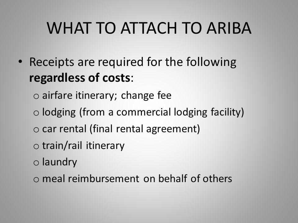 WHAT TO ATTACH TO ARIBA Receipts are required for the following regardless of costs: o airfare itinerary; change fee o lodging (from a commercial lodging facility) o car rental (final rental agreement) o train/rail itinerary o laundry o meal reimbursement on behalf of others