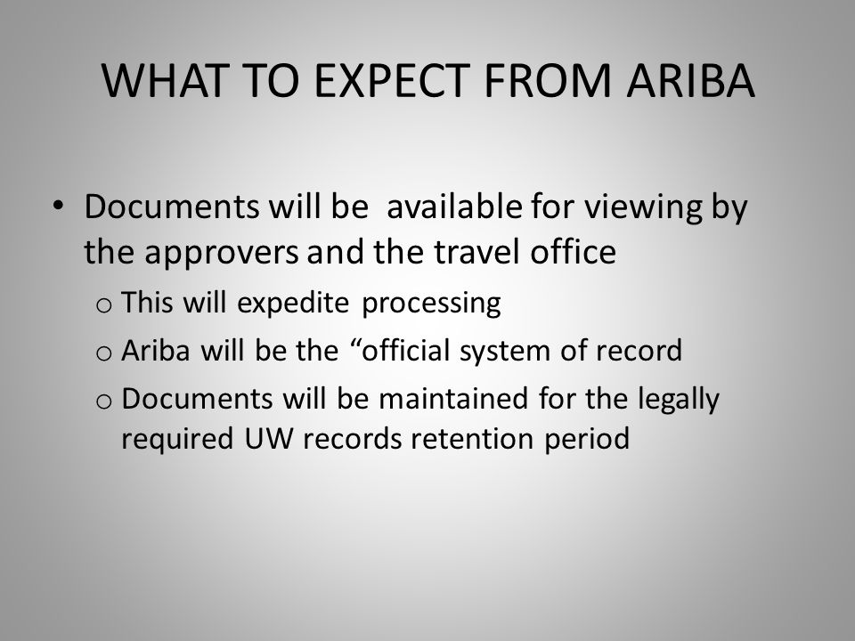 WHAT TO EXPECT FROM ARIBA Documents will be available for viewing by the approvers and the travel office o This will expedite processing o Ariba will be the official system of record o Documents will be maintained for the legally required UW records retention period