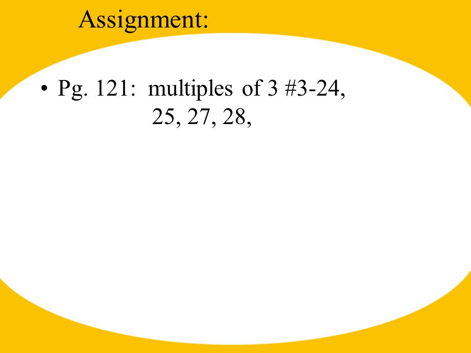 Assignment: Pg. 121: multiples of 3 #3-24, 25, 27, 28,