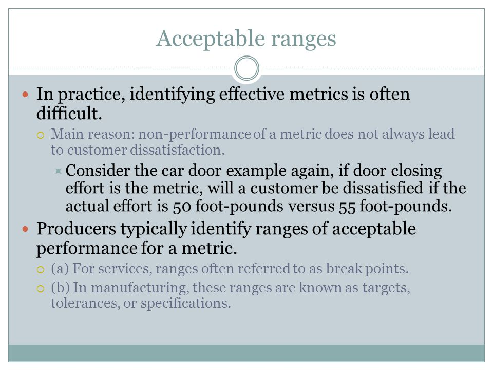 Acceptable ranges In practice, identifying effective metrics is often difficult.  Main reason: non-performance of a metric does not always lead to cu