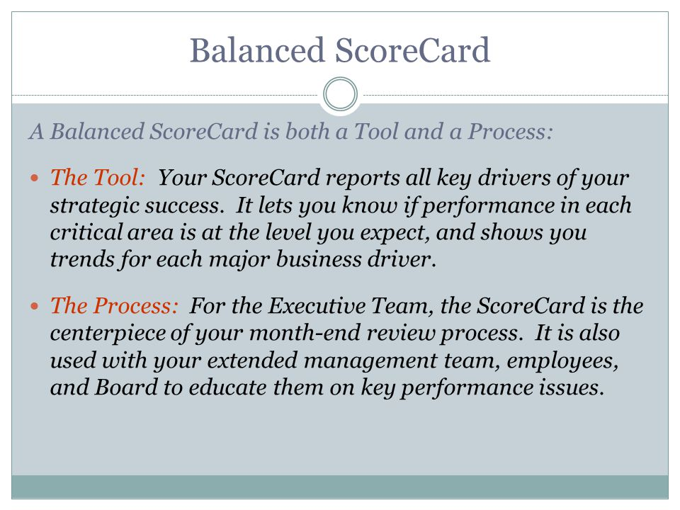 Balanced ScoreCard A Balanced ScoreCard is both a Tool and a Process: The Tool: Your ScoreCard reports all key drivers of your strategic success. It l