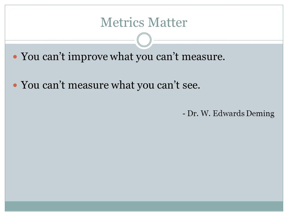 Metrics Matter You can't improve what you can't measure. You can't measure what you can't see. - Dr. W. Edwards Deming