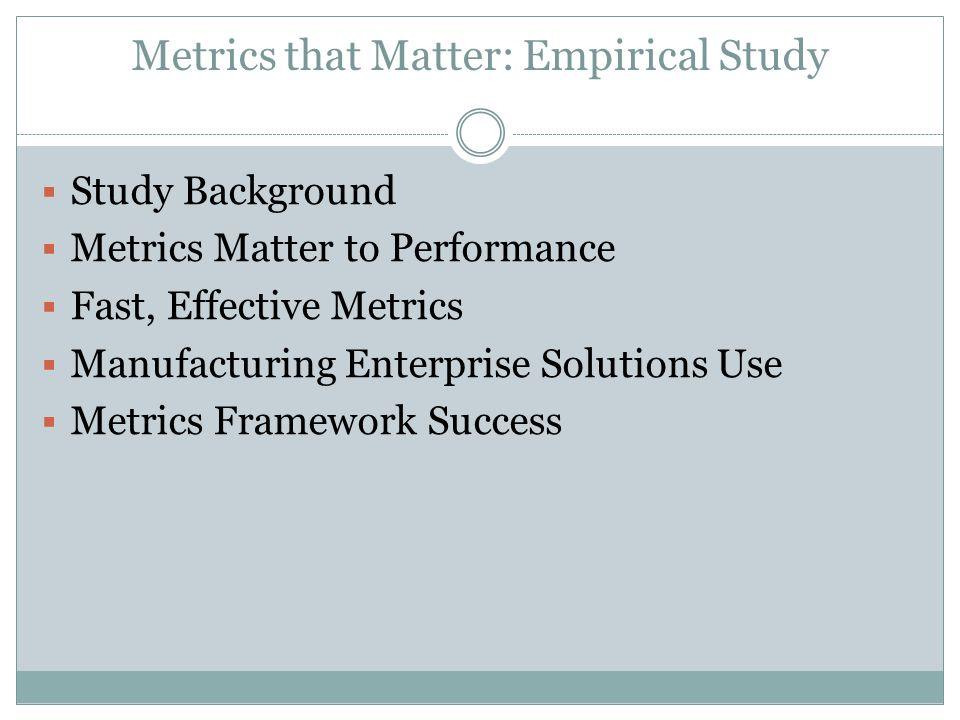 Metrics that Matter: Empirical Study  Study Background  Metrics Matter to Performance  Fast, Effective Metrics  Manufacturing Enterprise Solutions