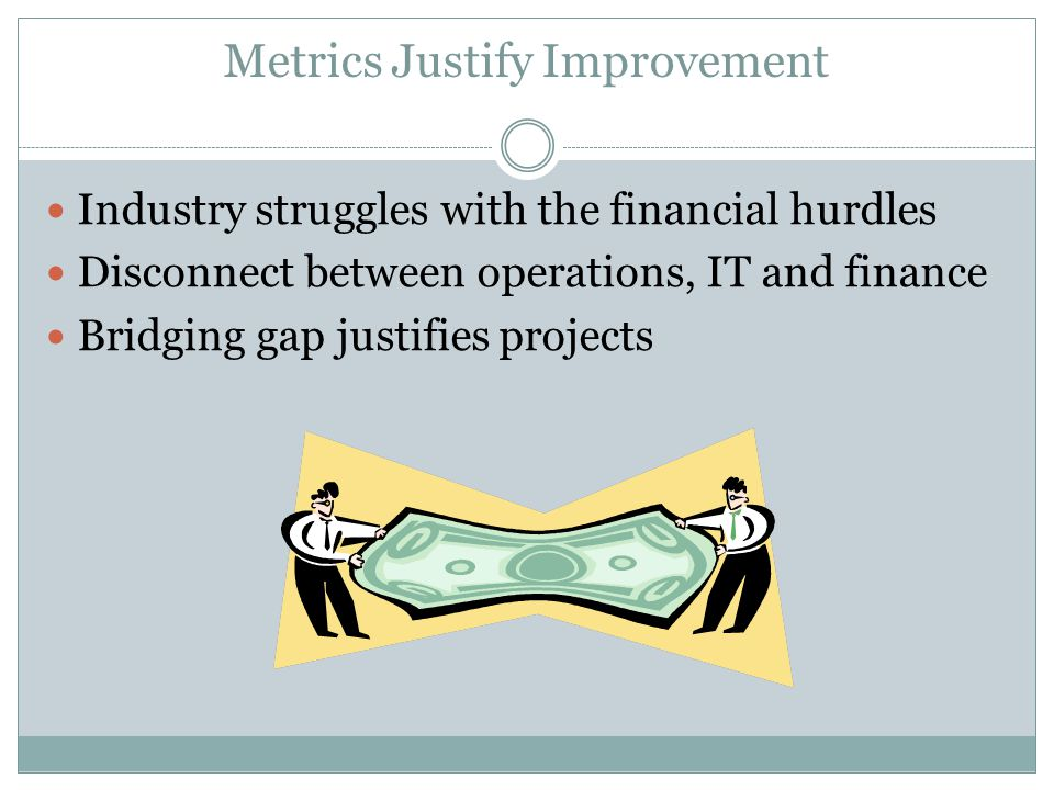 Metrics Justify Improvement Industry struggles with the financial hurdles Disconnect between operations, IT and finance Bridging gap justifies project