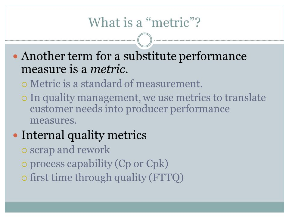 """What is a """"metric""""? Another term for a substitute performance measure is a metric.  Metric is a standard of measurement.  In quality management, we"""