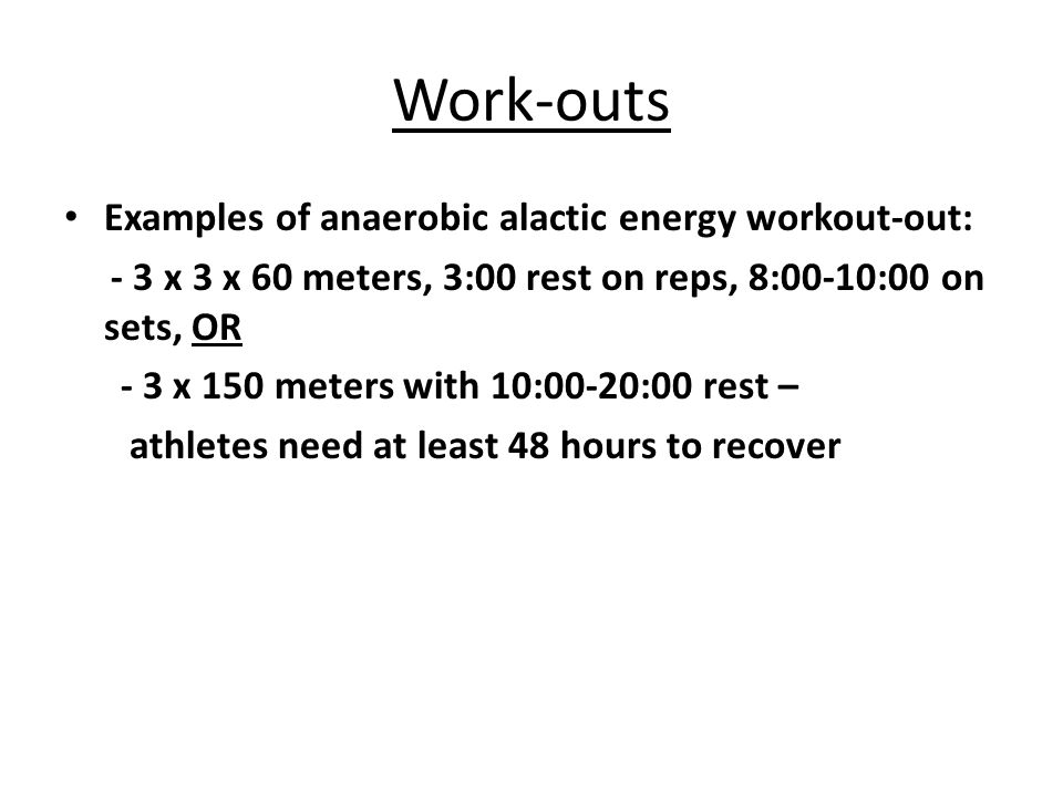 Work-outs Examples of anaerobic alactic energy workout-out: - 3 x 3 x 60 meters, 3:00 rest on reps, 8:00-10:00 on sets, OR - 3 x 150 meters with 10:00-20:00 rest – athletes need at least 48 hours to recover