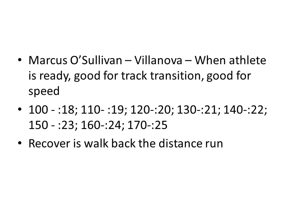 Marcus O'Sullivan – Villanova – When athlete is ready, good for track transition, good for speed 100 - :18; 110- :19; 120-:20; 130-:21; 140-:22; 150 - :23; 160-:24; 170-:25 Recover is walk back the distance run