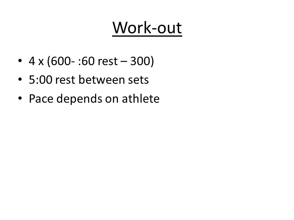 Work-out 4 x (600- :60 rest – 300) 5:00 rest between sets Pace depends on athlete