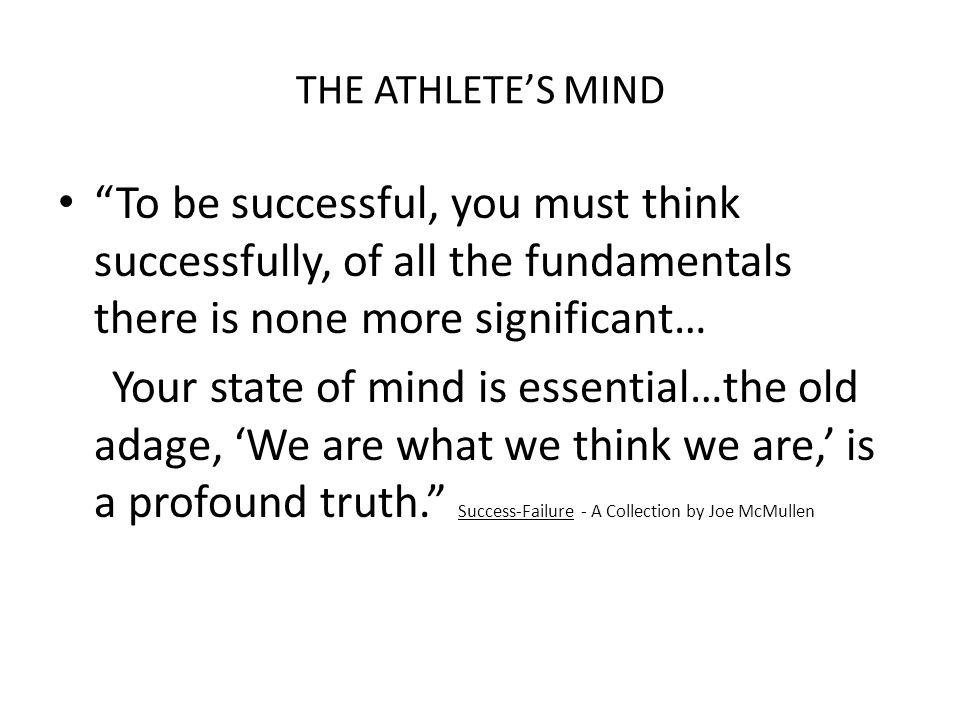 THE ATHLETE'S MIND To be successful, you must think successfully, of all the fundamentals there is none more significant… Your state of mind is essential…the old adage, 'We are what we think we are,' is a profound truth. Success-Failure - A Collection by Joe McMullen