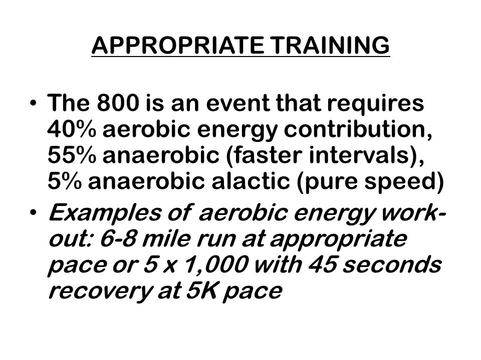 APPROPRIATE TRAINING The 800 is an event that requires 40% aerobic energy contribution, 55% anaerobic (faster intervals), 5% anaerobic alactic (pure speed) Examples of aerobic energy work- out: 6-8 mile run at appropriate pace or 5 x 1,000 with 45 seconds recovery at 5K pace