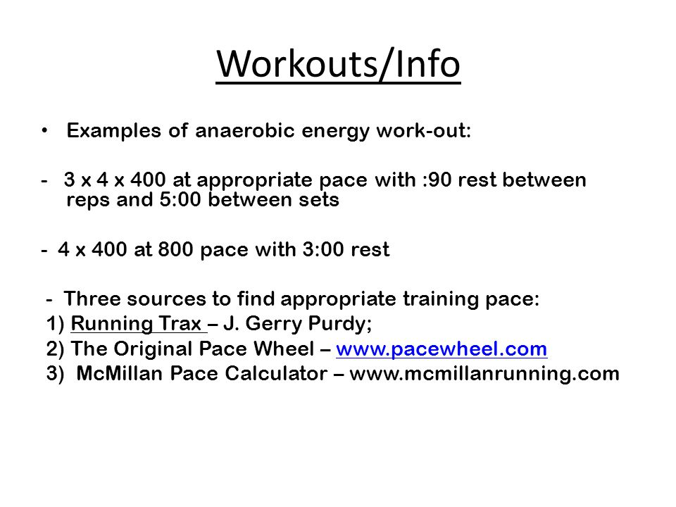Workouts/Info Examples of anaerobic energy work-out: - 3 x 4 x 400 at appropriate pace with :90 rest between reps and 5:00 between sets - 4 x 400 at 800 pace with 3:00 rest - Three sources to find appropriate training pace: 1) Running Trax – J.