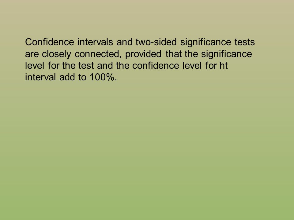 Confidence intervals and two-sided significance tests are closely connected, provided that the significance level for the test and the confidence leve