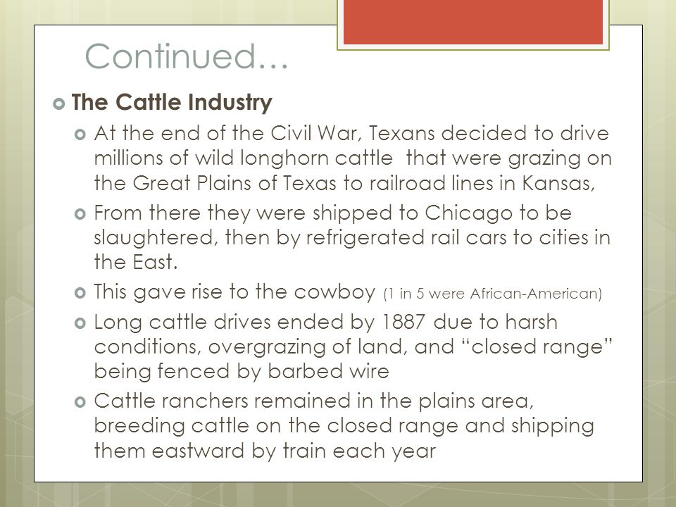 Continued…  The Cattle Industry  At the end of the Civil War, Texans decided to drive millions of wild longhorn cattle that were grazing on the Grea