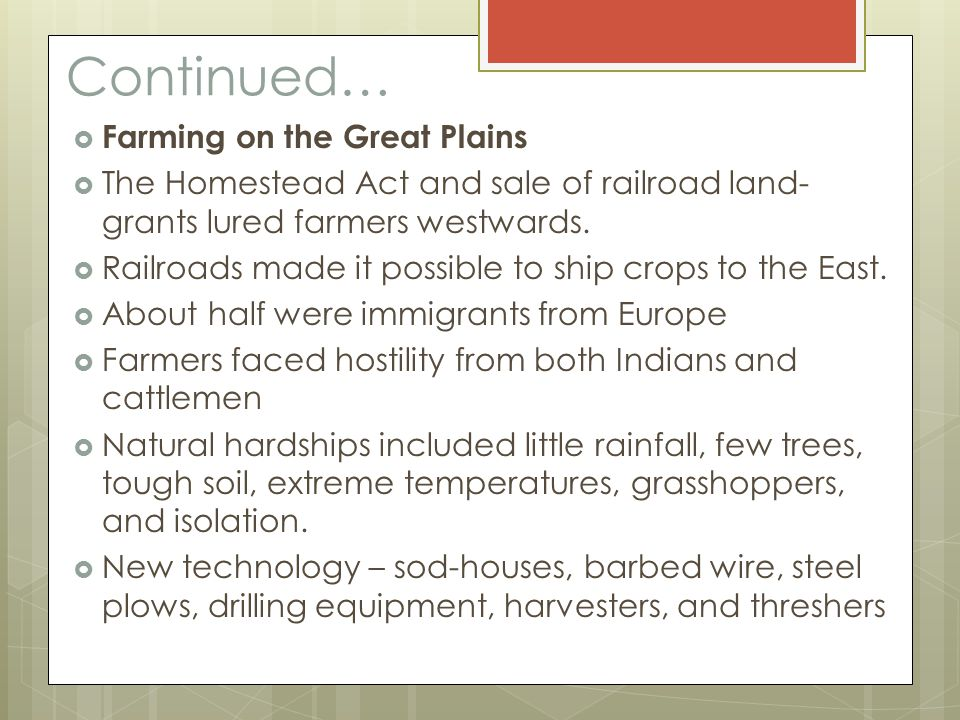 Continued…  Farming on the Great Plains  The Homestead Act and sale of railroad land- grants lured farmers westwards.  Railroads made it possible t
