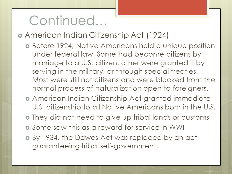 Continued…  American Indian Citizenship Act (1924)  Before 1924, Native Americans held a unique position under federal law. Some had become citizens