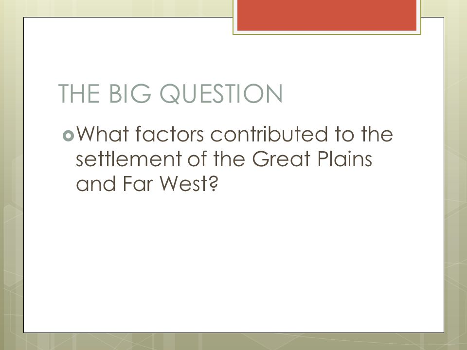 THE BIG QUESTION  What factors contributed to the settlement of the Great Plains and Far West?