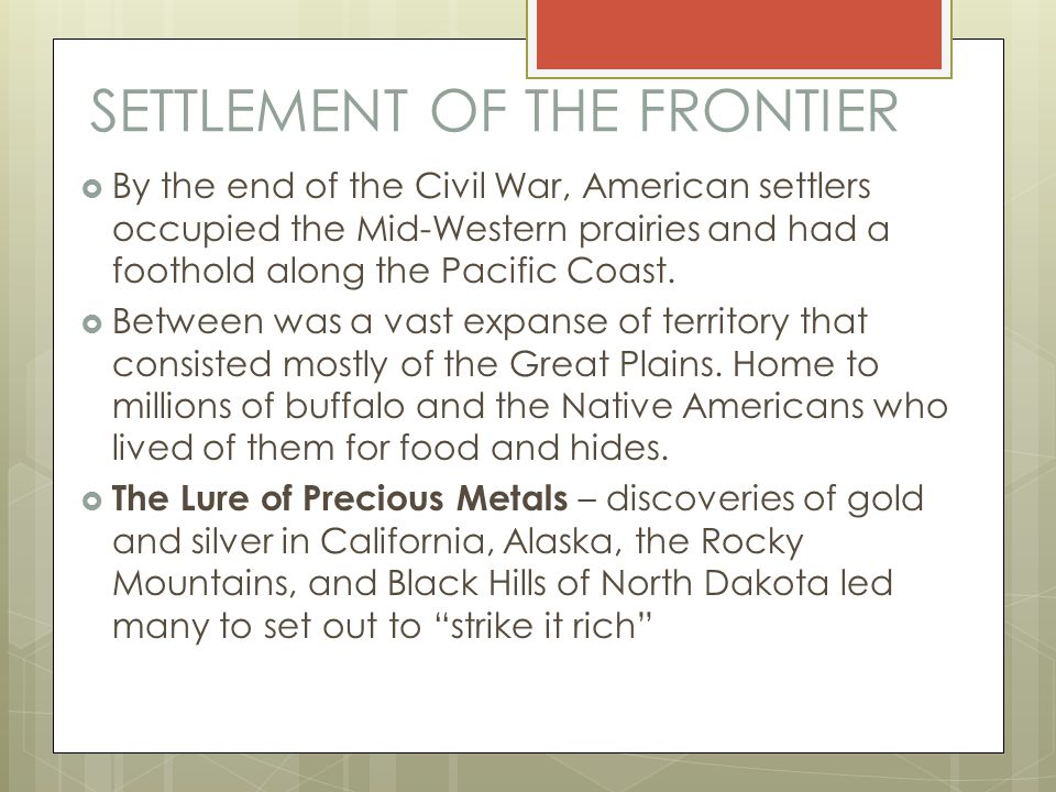 SETTLEMENT OF THE FRONTIER  By the end of the Civil War, American settlers occupied the Mid-Western prairies and had a foothold along the Pacific Coa