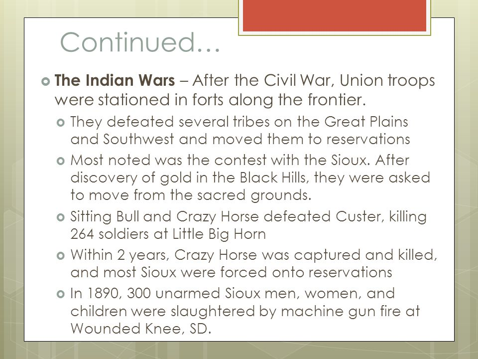 Continued…  The Indian Wars – After the Civil War, Union troops were stationed in forts along the frontier.  They defeated several tribes on the Gre