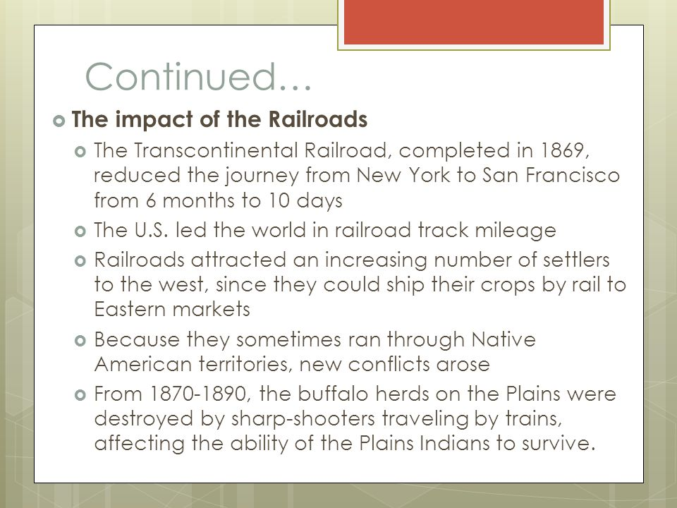 Continued…  The impact of the Railroads  The Transcontinental Railroad, completed in 1869, reduced the journey from New York to San Francisco from 6