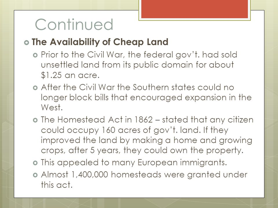 Continued  The Availability of Cheap Land  Prior to the Civil War, the federal gov't. had sold unsettled land from its public domain for about $1.25