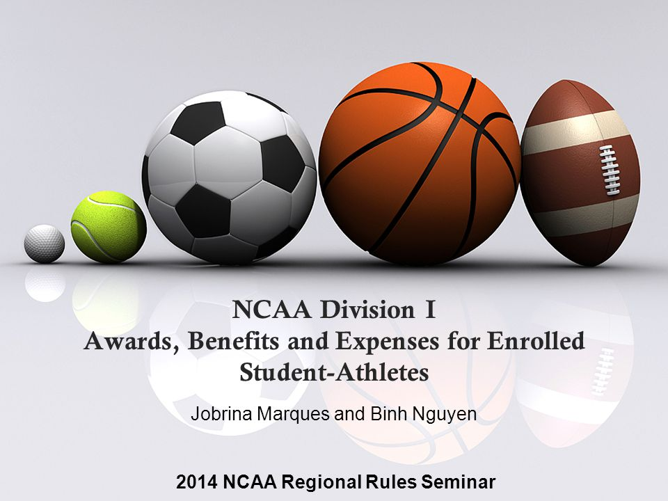 NCAA Division I Awards, Benefits and Expenses for Enrolled Student-Athletes Jobrina Marques and Binh Nguyen 2014 NCAA Regional Rules Seminar