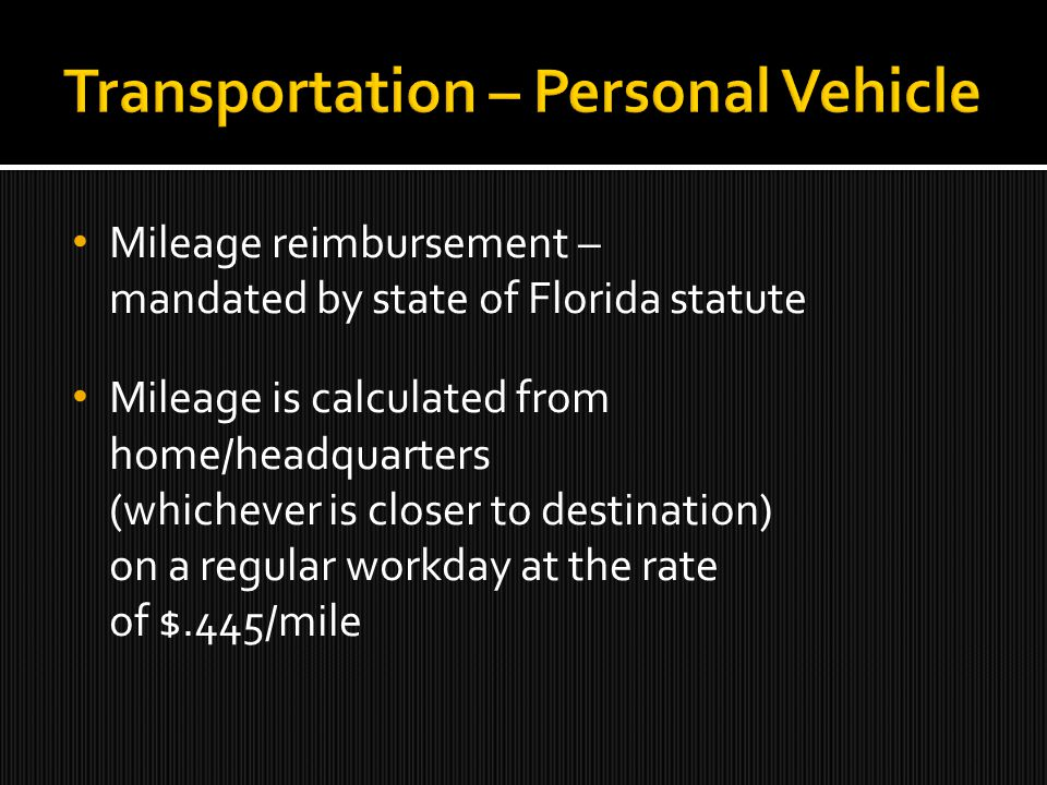 Mileage reimbursement – mandated by state of Florida statute Mileage is calculated from home/headquarters (whichever is closer to destination) on a regular workday at the rate of $.445/mile