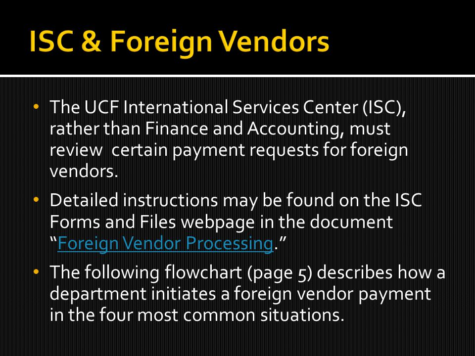 The UCF International Services Center (ISC), rather than Finance and Accounting, must review certain payment requests for foreign vendors.