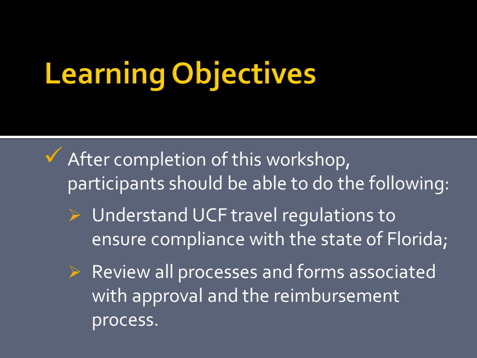 After completion of this workshop, participants should be able to do the following:  Understand UCF travel regulations to ensure compliance with the state of Florida;  Review all processes and forms associated with approval and the reimbursement process.
