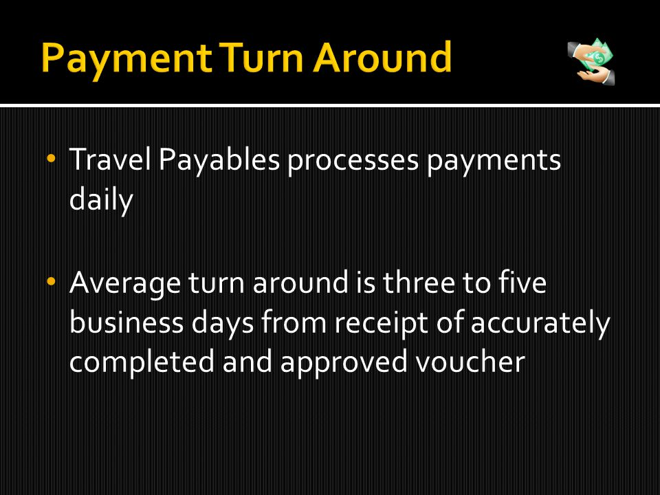 Travel Payables processes payments daily Average turn around is three to five business days from receipt of accurately completed and approved voucher