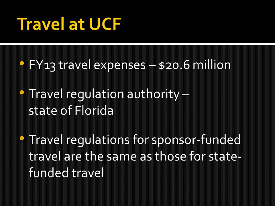 FY13 travel expenses – $20.6 million Travel regulation authority – state of Florida Travel regulations for sponsor-funded travel are the same as those for state- funded travel