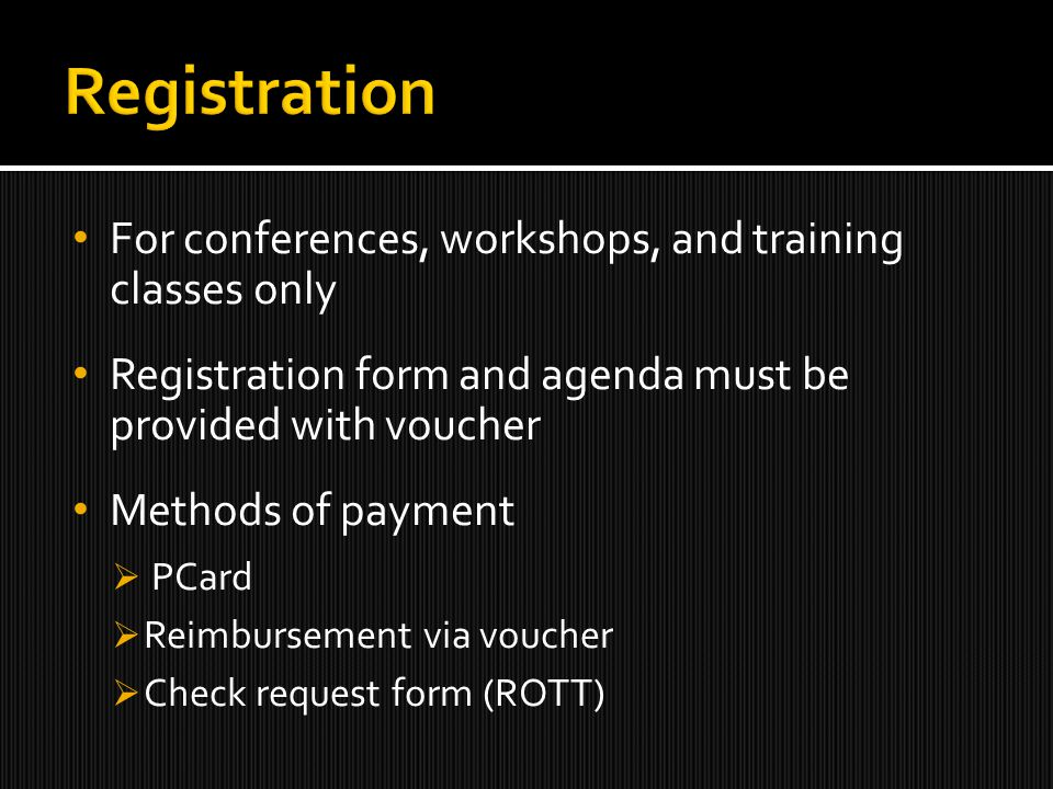 For conferences, workshops, and training classes only Registration form and agenda must be provided with voucher Methods of payment  PCard  Reimbursement via voucher  Check request form (ROTT)