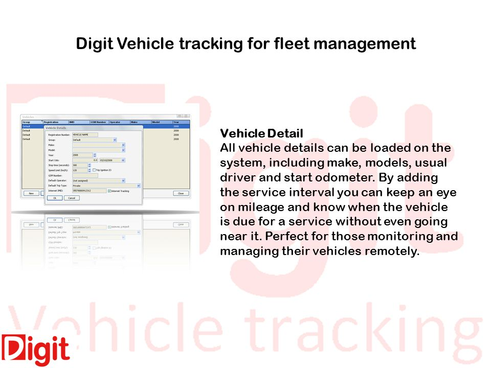 Digit Vehicle tracking for fleet management Vehicle Detail All vehicle details can be loaded on the system, including make, models, usual driver and start odometer.