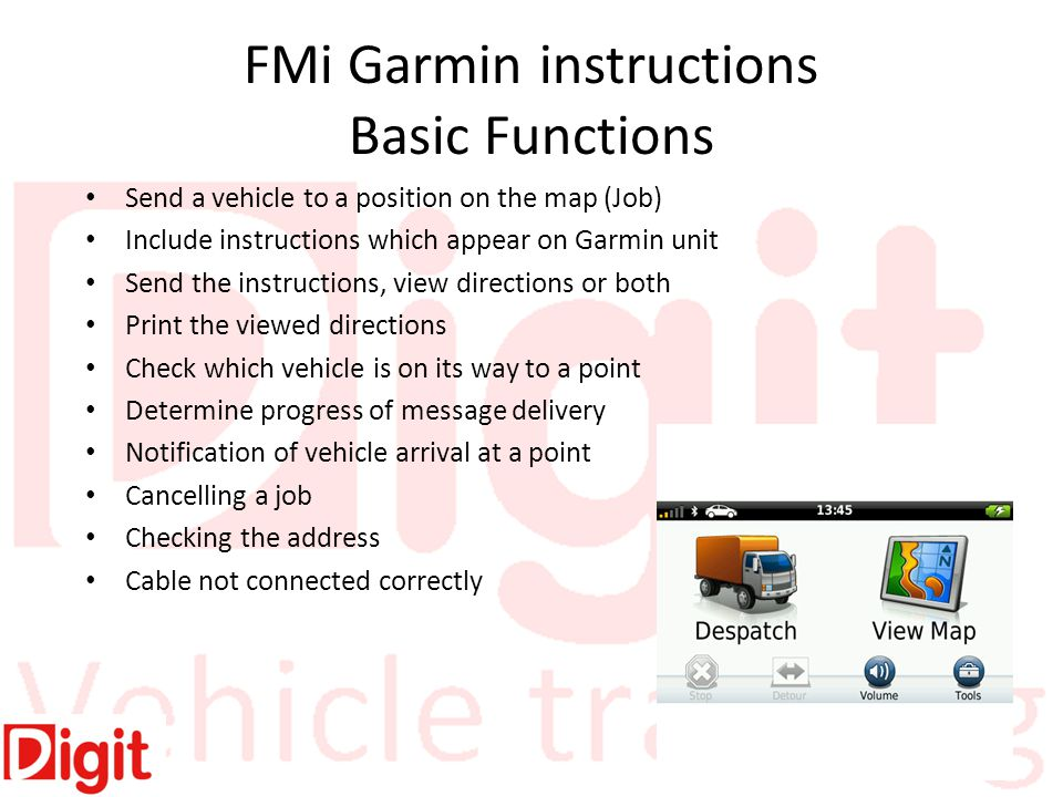 FMi Garmin instructions Basic Functions Send a vehicle to a position on the map (Job) Include instructions which appear on Garmin unit Send the instructions, view directions or both Print the viewed directions Check which vehicle is on its way to a point Determine progress of message delivery Notification of vehicle arrival at a point Cancelling a job Checking the address Cable not connected correctly