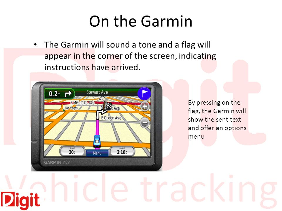 On the Garmin The Garmin will sound a tone and a flag will appear in the corner of the screen, indicating instructions have arrived.