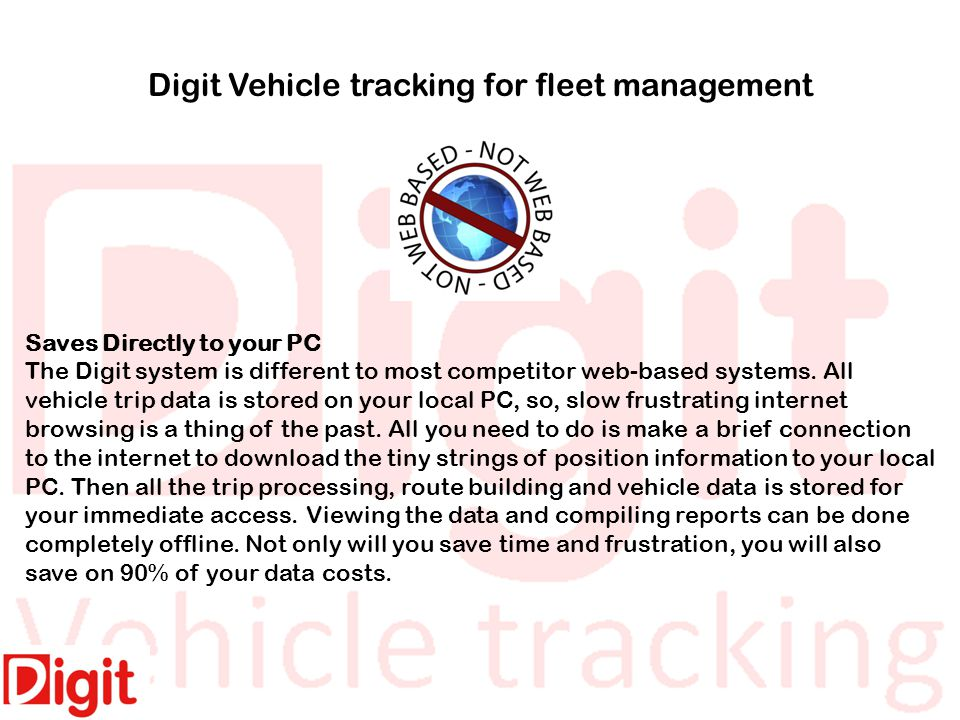 Digit Vehicle tracking for fleet management Saves Directly to your PC The Digit system is different to most competitor web-based systems.