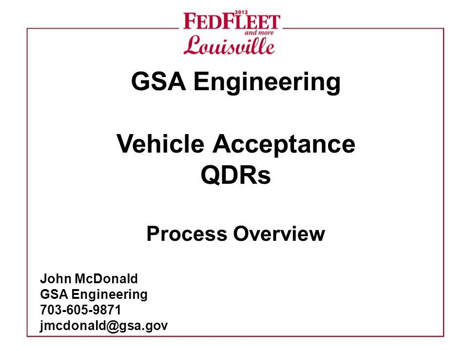GSA Engineering Vehicle Acceptance QDRs Process Overview John McDonald GSA Engineering 703-605-9871 jmcdonald@gsa.gov