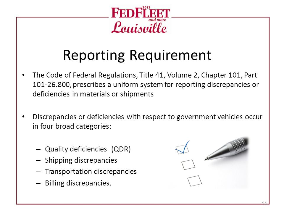 Reporting Requirement The Code of Federal Regulations, Title 41, Volume 2, Chapter 101, Part 101-26.800, prescribes a uniform system for reporting discrepancies or deficiencies in materials or shipments Discrepancies or deficiencies with respect to government vehicles occur in four broad categories: – Quality deficiencies (QDR) – Shipping discrepancies – Transportation discrepancies – Billing discrepancies.