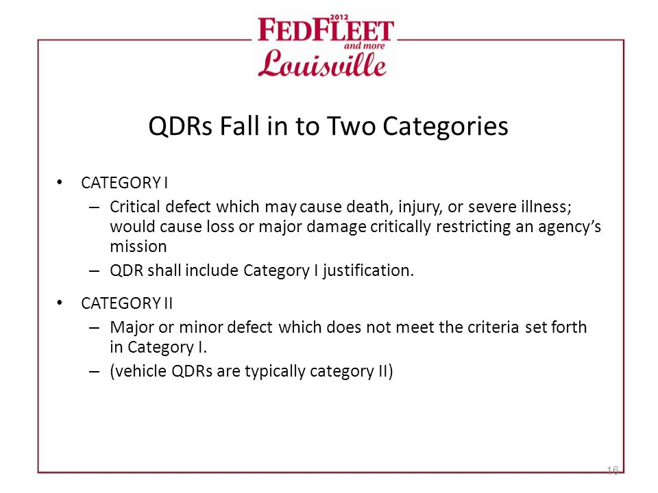 QDRs Fall in to Two Categories CATEGORY I – Critical defect which may cause death, injury, or severe illness; would cause loss or major damage critically restricting an agency's mission – QDR shall include Category I justification.